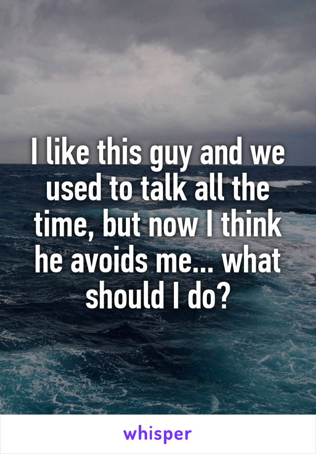 I like this guy and we used to talk all the time, but now I think he avoids me... what should I do?