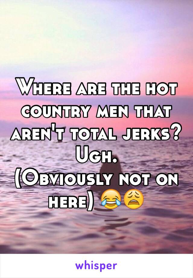 Where are the hot country men that aren't total jerks? Ugh.  (Obviously not on here) 😂😩