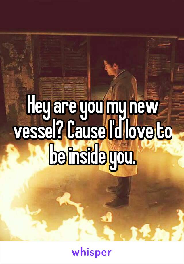 Hey are you my new vessel? Cause I'd love to be inside you.