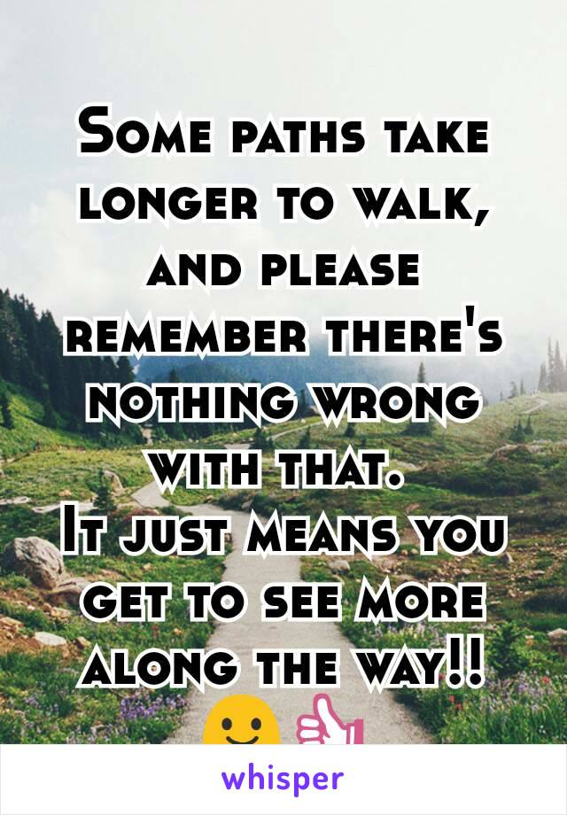 Some paths take longer to walk, and please remember there's nothing wrong with that.  It just means you get to see more along the way!! 😃👍