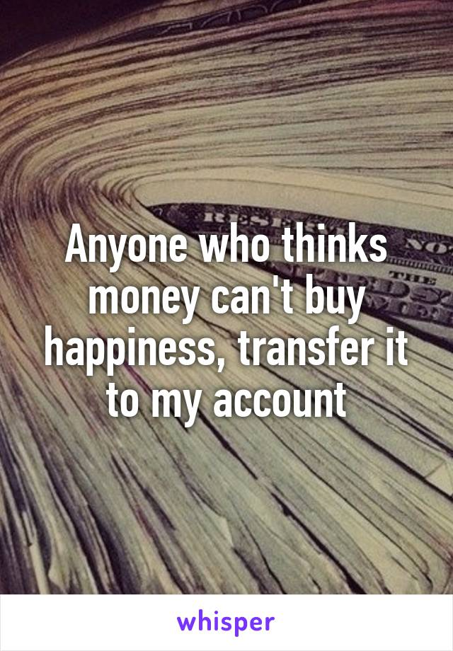 Anyone who thinks money can't buy happiness, transfer it to my account