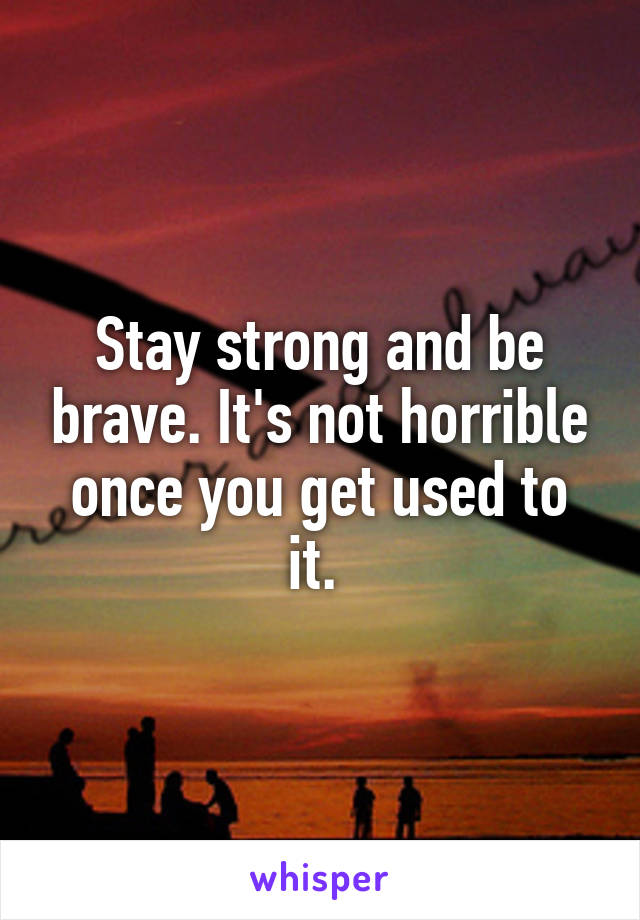 Stay strong and be brave. It's not horrible once you get used to it.