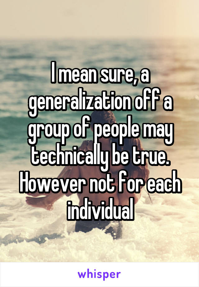 I mean sure, a generalization off a group of people may technically be true. However not for each individual