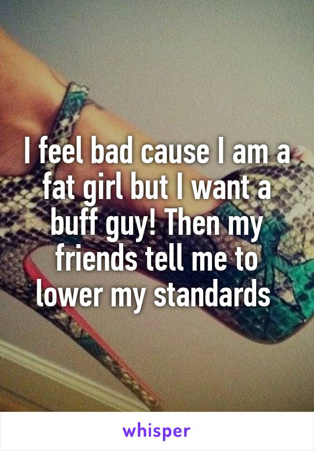 I feel bad cause I am a fat girl but I want a buff guy! Then my friends tell me to lower my standards