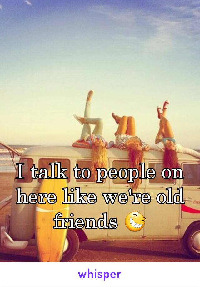 I talk to people on here like we're old friends 😆