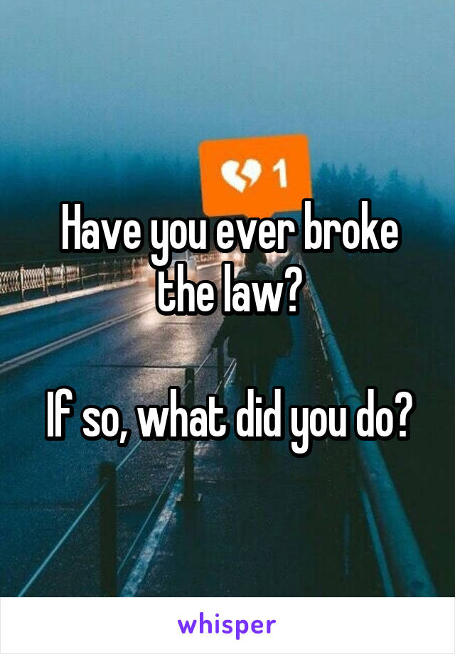Have you ever broke the law?  If so, what did you do?