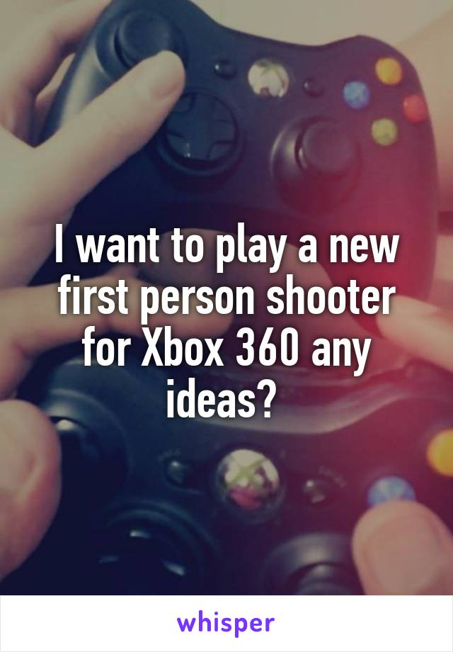 I want to play a new first person shooter for Xbox 360 any ideas?