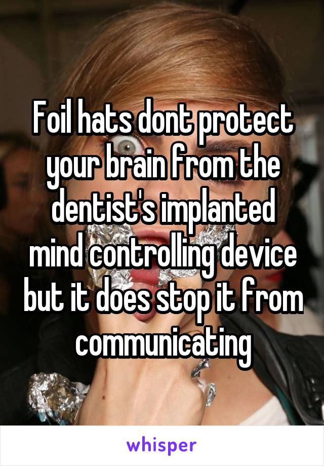 Foil hats dont protect your brain from the dentist's implanted mind controlling device but it does stop it from communicating