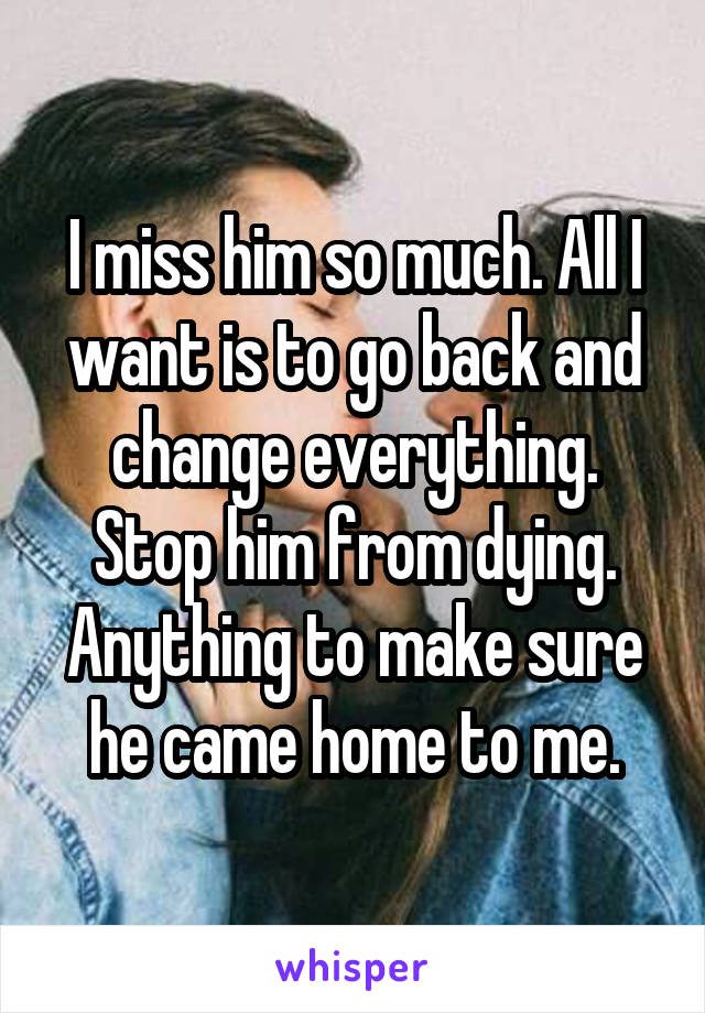 I miss him so much. All I want is to go back and change everything. Stop him from dying. Anything to make sure he came home to me.