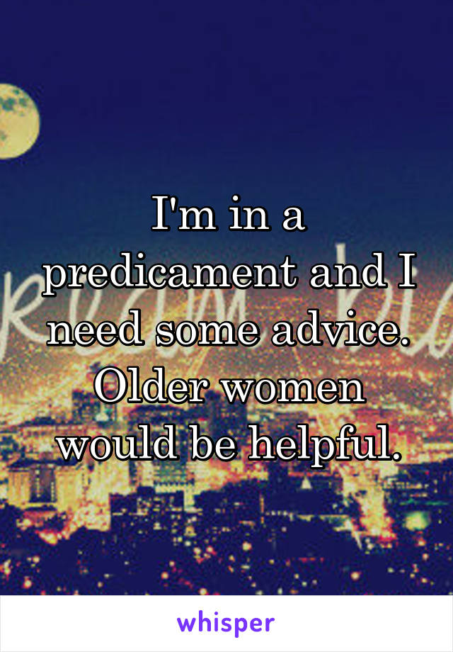 I'm in a predicament and I need some advice. Older women would be helpful.