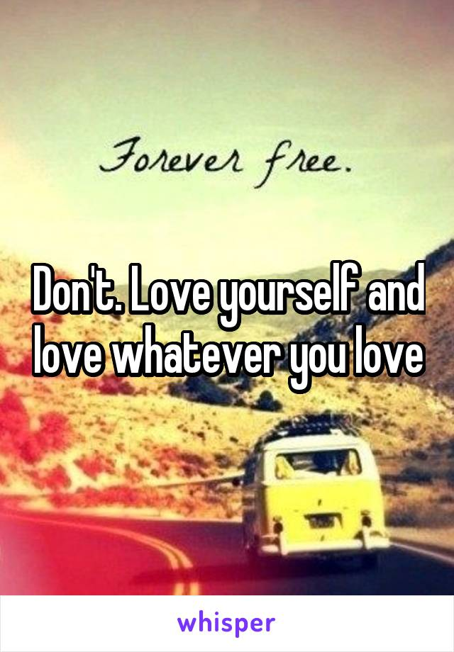 Don't. Love yourself and love whatever you love