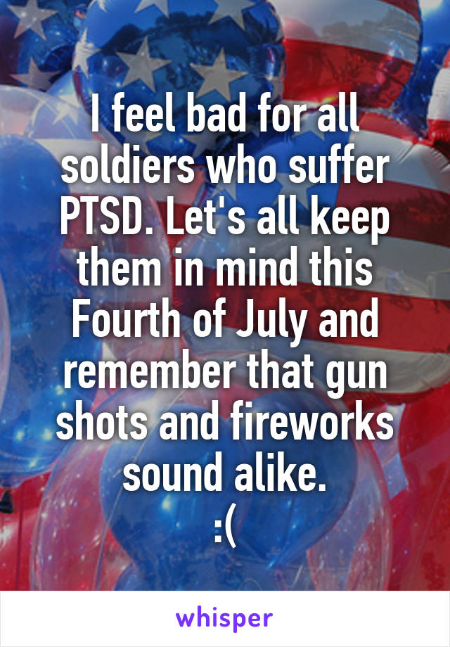I feel bad for all soldiers who suffer PTSD. Let's all keep them in mind this Fourth of July and remember that gun shots and fireworks sound alike. :(