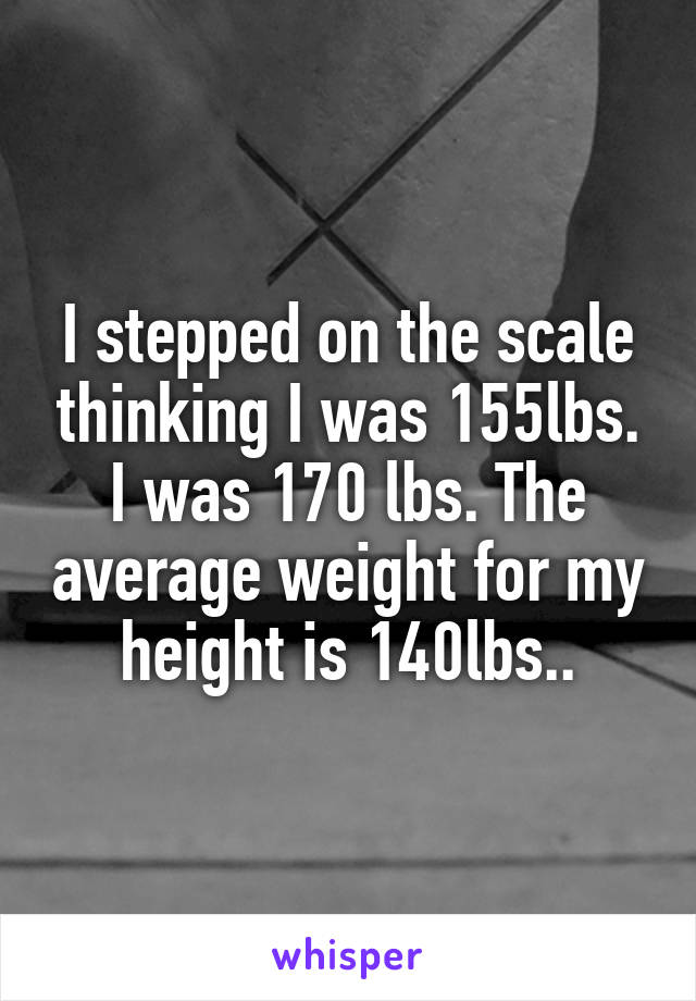 I stepped on the scale thinking I was 155lbs. I was 170 lbs. The average weight for my height is 140lbs..