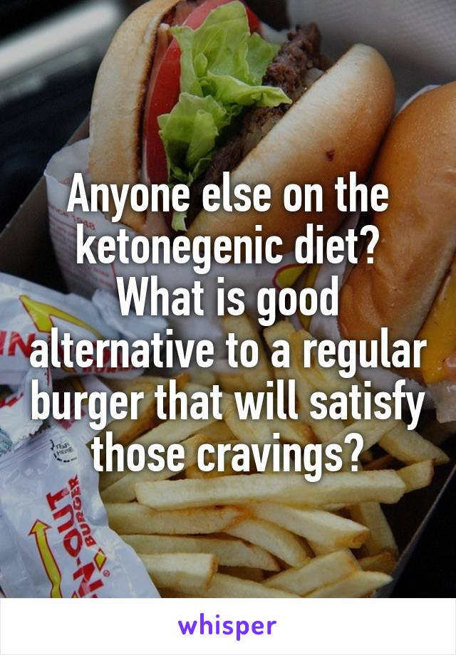 Anyone else on the ketonegenic diet? What is good alternative to a regular burger that will satisfy those cravings?
