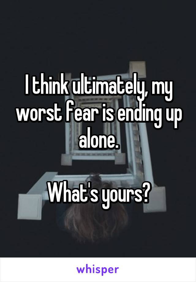 I think ultimately, my worst fear is ending up alone.  What's yours?