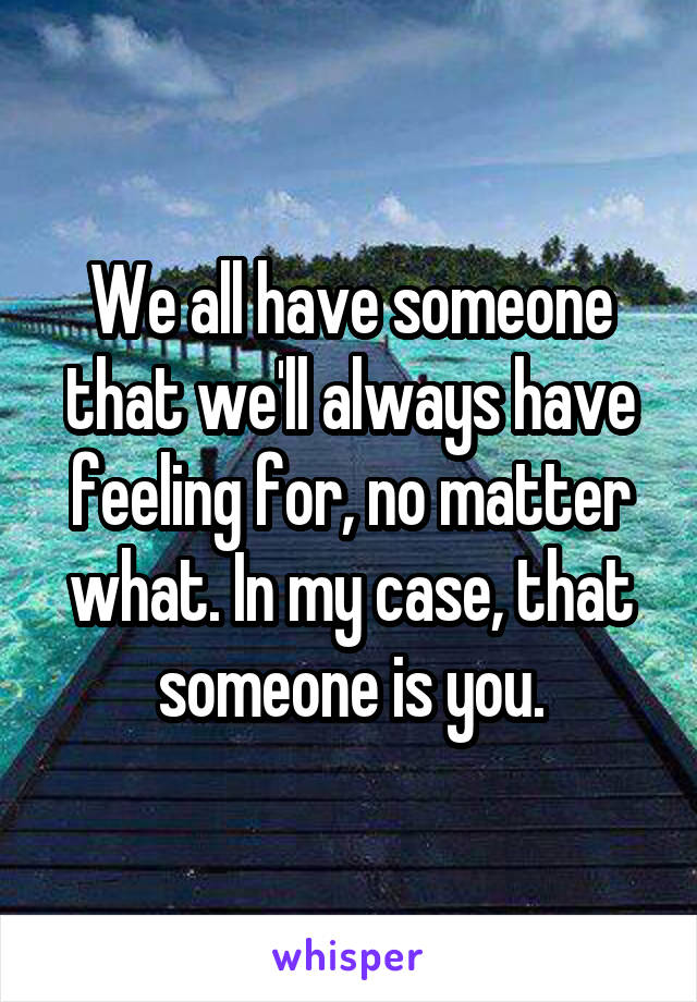 We all have someone that we'll always have feeling for, no matter what. In my case, that someone is you.