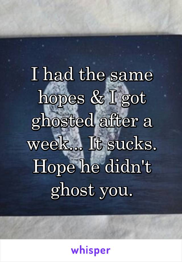 I had the same hopes & I got ghosted after a week... It sucks. Hope he didn't ghost you.