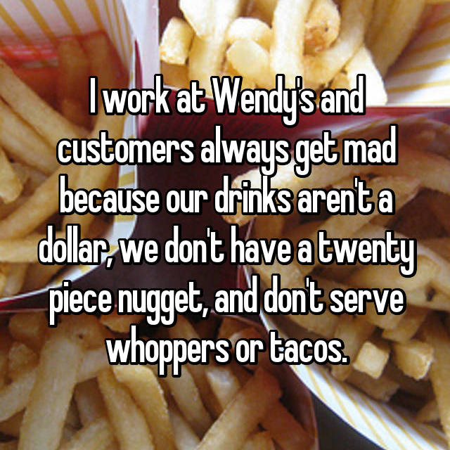 I work at Wendy's and customers always get mad because our drinks aren't a dollar, we don't have a twenty piece nugget, and don't serve whoppers or tacos.