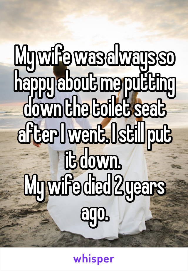 My wife was always so happy about me putting down the toilet seat after I went. I still put it down.  My wife died 2 years ago.