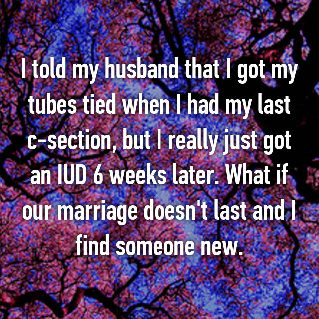 I told my husband that I got my tubes tied when I had my last c-section, but I really just got an IUD 6 weeks later. What if our marriage doesn't last and I find someone new.