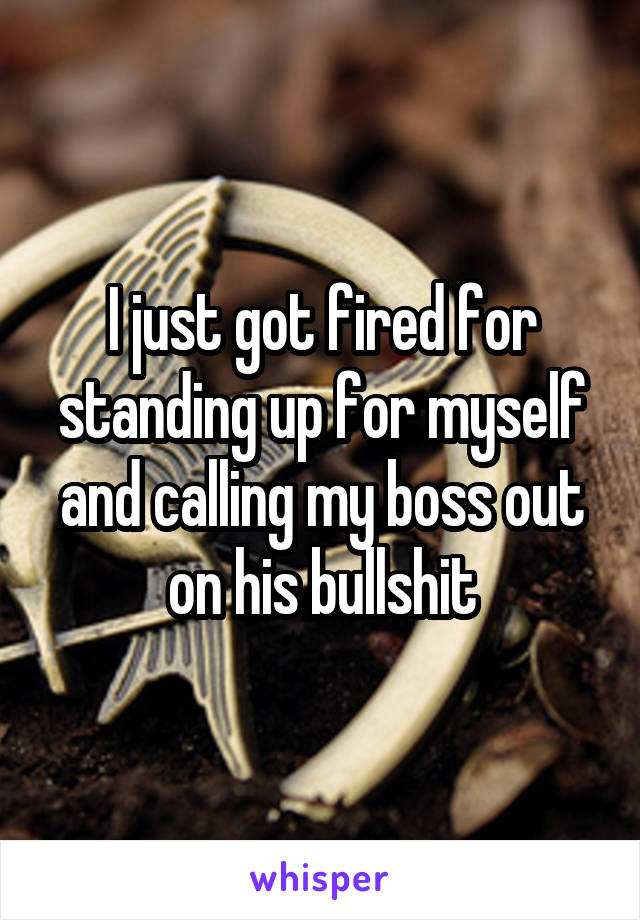 I just got fired for standing up for myself and calling my boss out on his bullshit