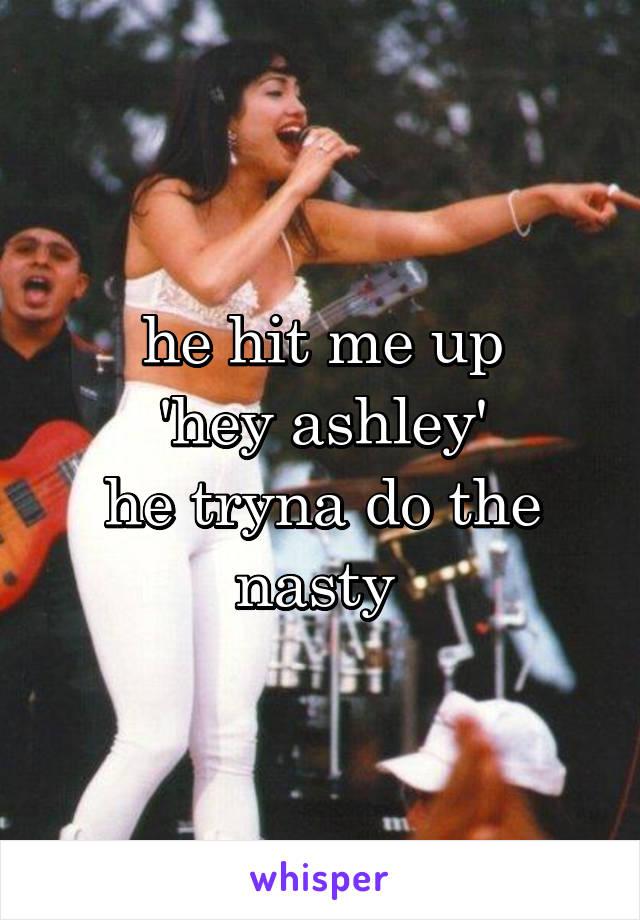 he hit me up 'hey ashley' he tryna do the nasty