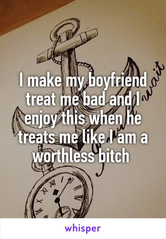 He treats me bad