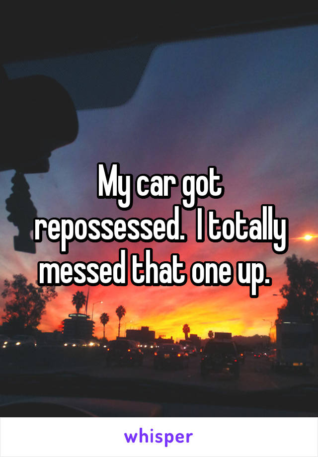 My car got repossessed.  I totally messed that one up.