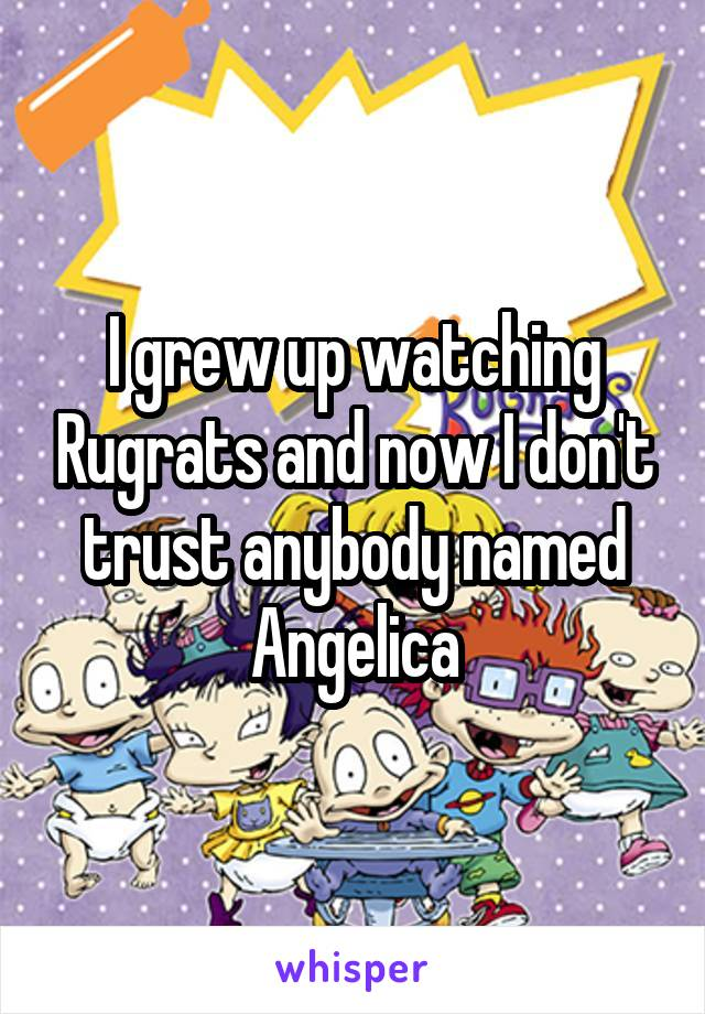 I grew up watching Rugrats and now I don't trust anybody named Angelica