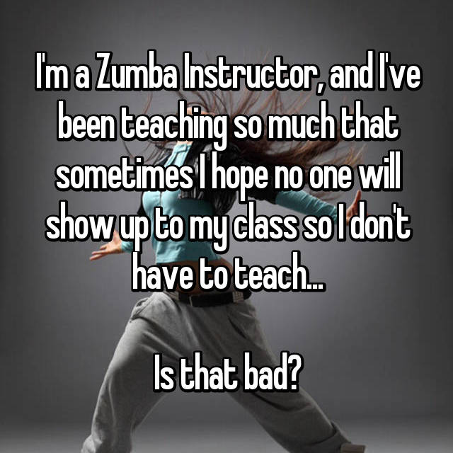 I'm a Zumba Instructor, and I've been teaching so much that sometimes I hope no one will show up to my class so I don't have to teach...  Is that bad?