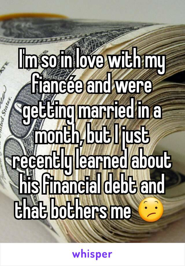 I'm so in love with my fiancée and were getting married in a month, but I just recently learned about his financial debt and that bothers me 😕