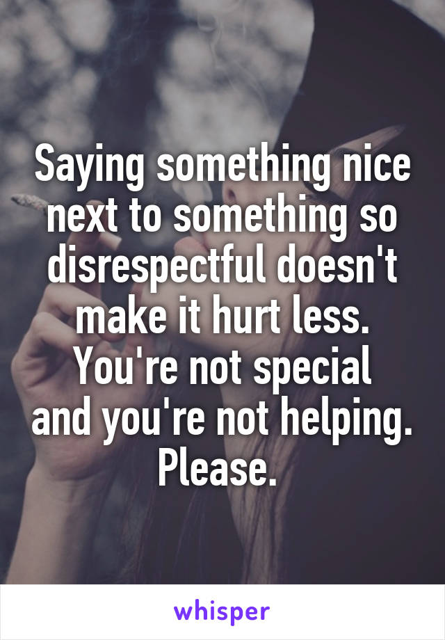 Saying something nice next to something so disrespectful doesn't make it hurt less. You're not special and you're not helping. Please.