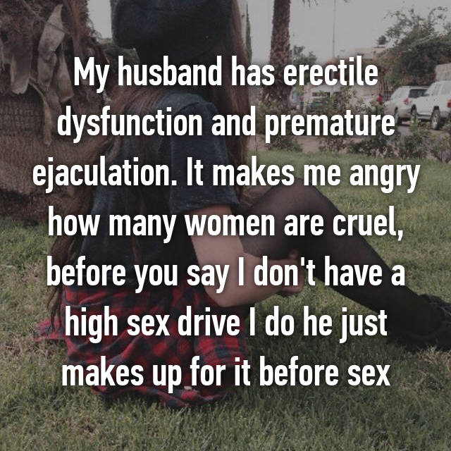 My husband has erectile dysfunction and premature ejaculation. It makes me angry how many women are cruel, before you say I don't have a high sex drive I do he just makes up for it before sex