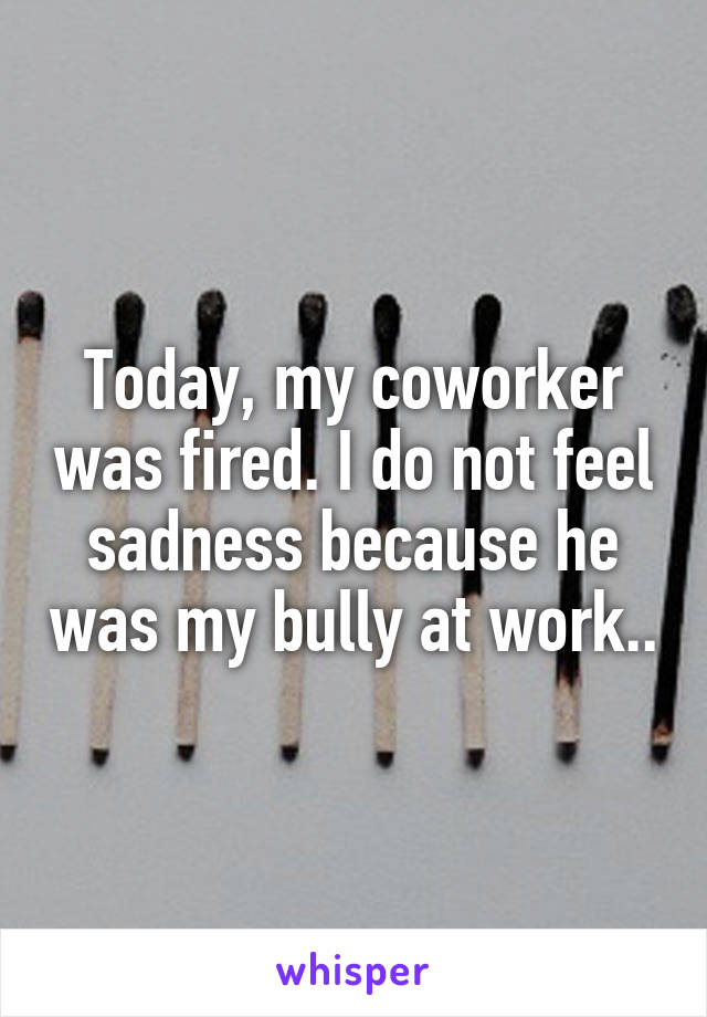 Today, my coworker was fired. I do not feel sadness because he was my bully at work..