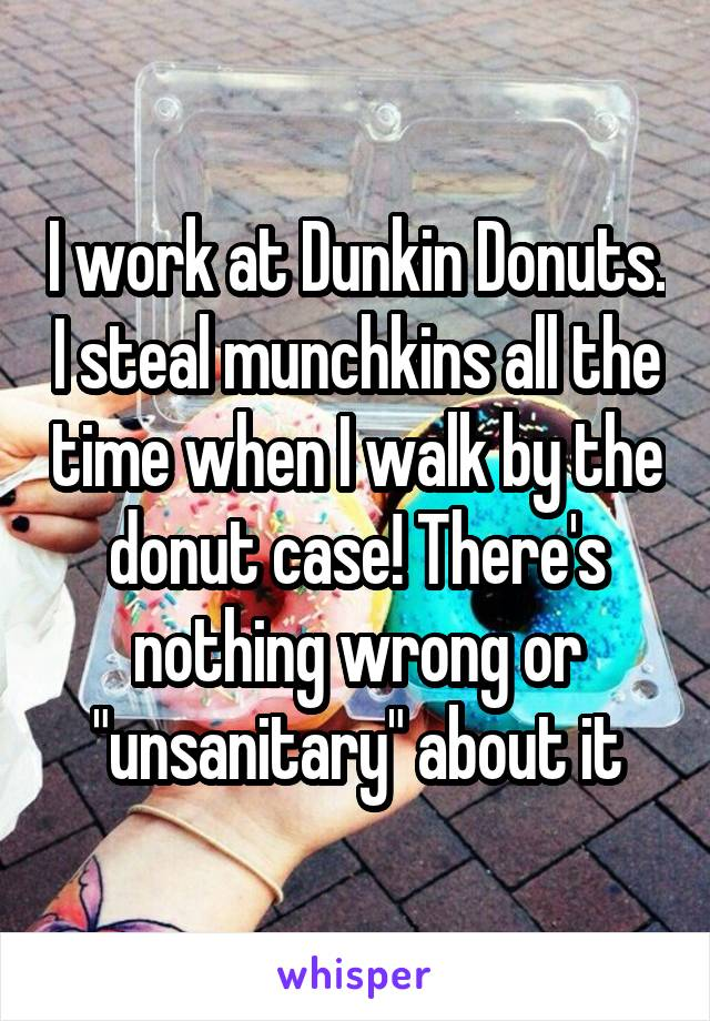 "I work at Dunkin Donuts. I steal munchkins all the time when I walk by the donut case! There's nothing wrong or ""unsanitary"" about it"