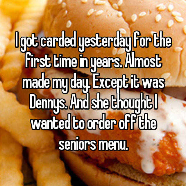 I got carded yesterday for the first time in years. Almost made my day. Except it was Dennys. And she thought I wanted to order off the seniors menu.