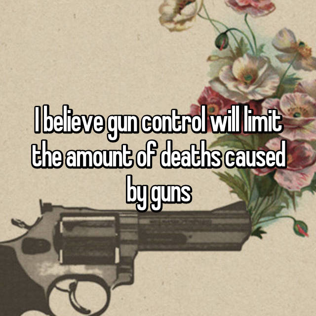 I believe gun control will limit the amount of deaths caused by guns