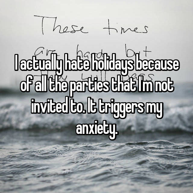 I actually hate holidays because of all the parties that I'm not invited to. It triggers my anxiety.