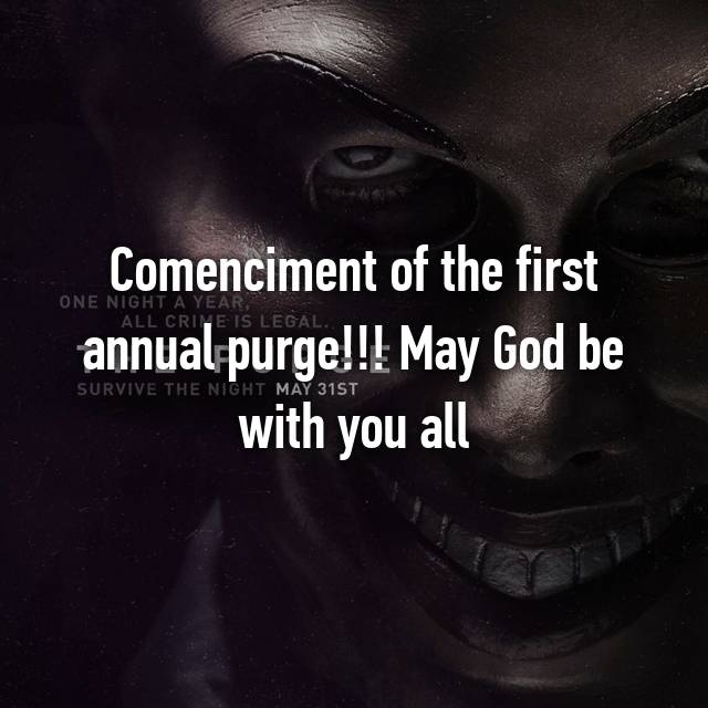 Comenciment of the first annual purge!!! May God be with you all