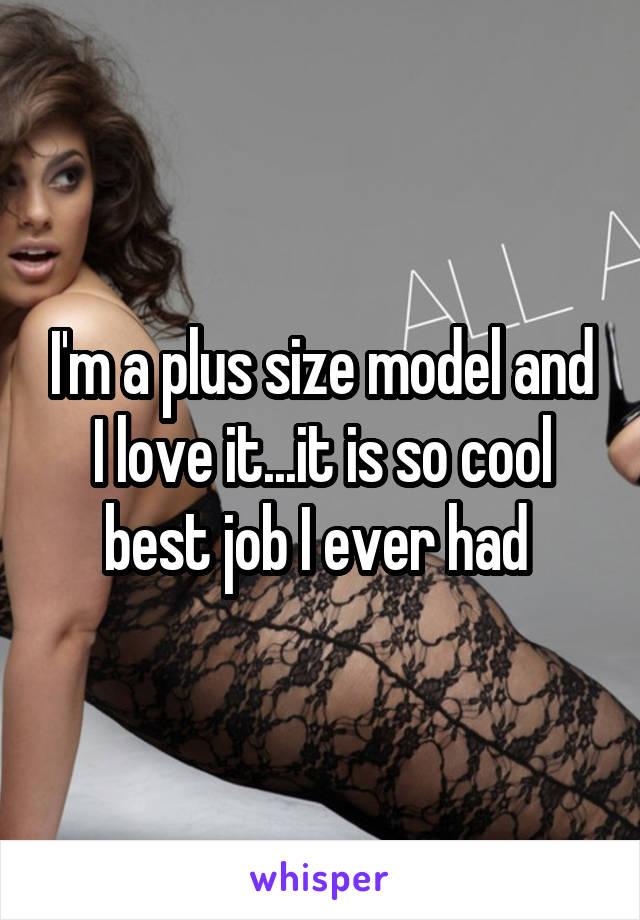 I'm a plus size model and I love it...it is so cool best job I ever had