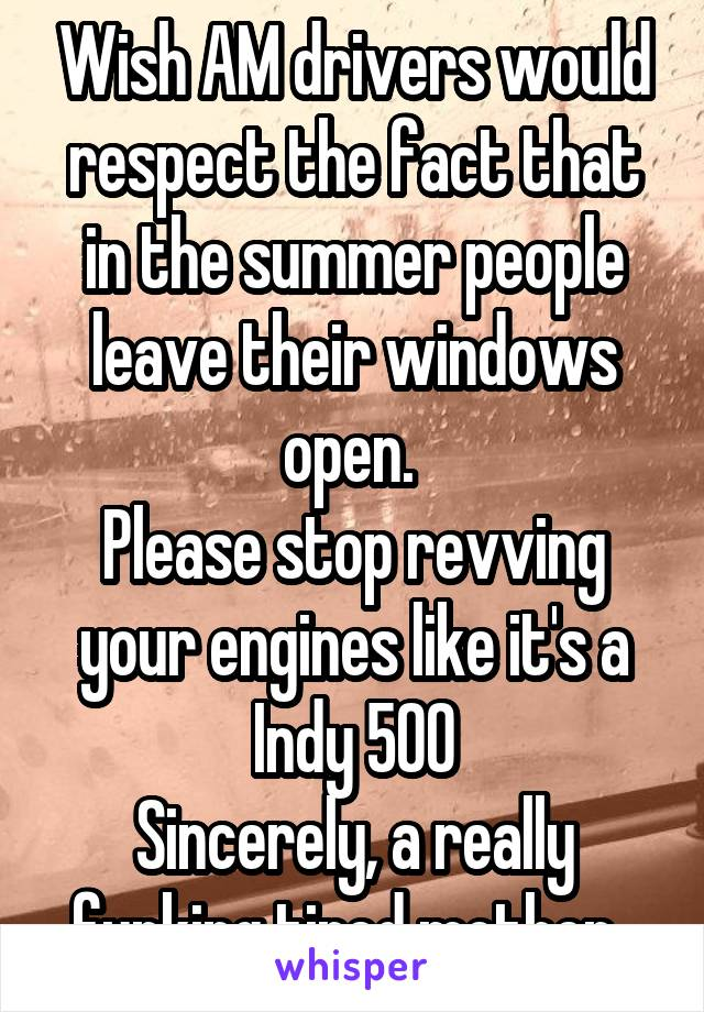 Wish Am Drivers Would Respect The Fact That In The Summer People Leave Their Windows Open
