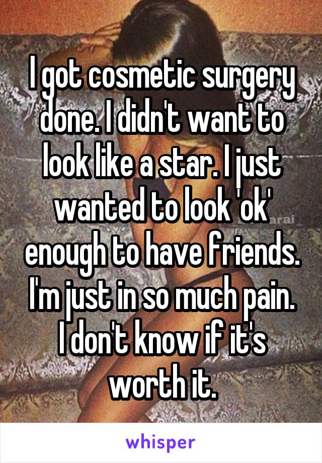 I got cosmetic surgery done. I didn't want to look like a star. I just wanted to look 'ok' enough to have friends. I'm just in so much pain. I don't know if it's worth it.
