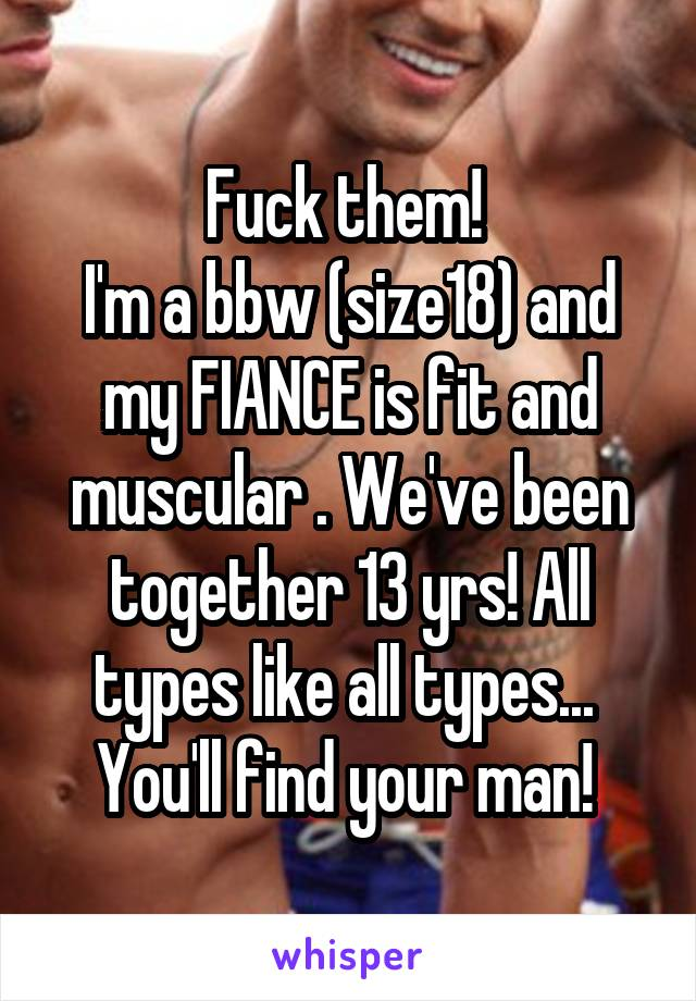 Fuck them!  I'm a bbw (size18) and my FIANCE is fit and muscular . We've been together 13 yrs! All types like all types...  You'll find your man!