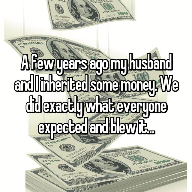 A few years ago my husband and I inherited some money. We did exactly what everyone expected and blew it...