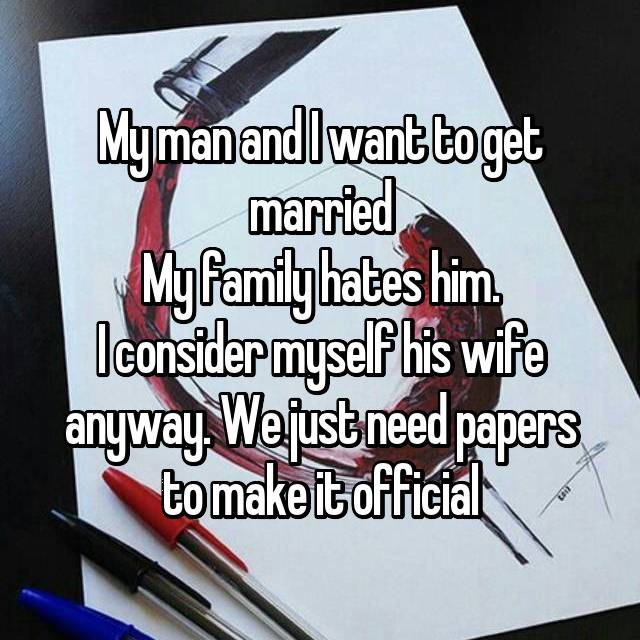 My man and I want to get married My family hates him. I consider myself his wife anyway. We just need papers to make it official