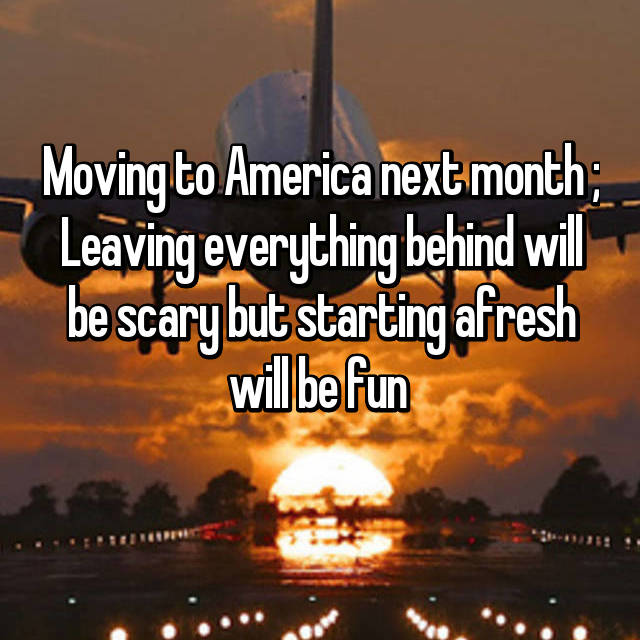 Moving to America next month ; Leaving everything behind will be scary but starting afresh will be fun