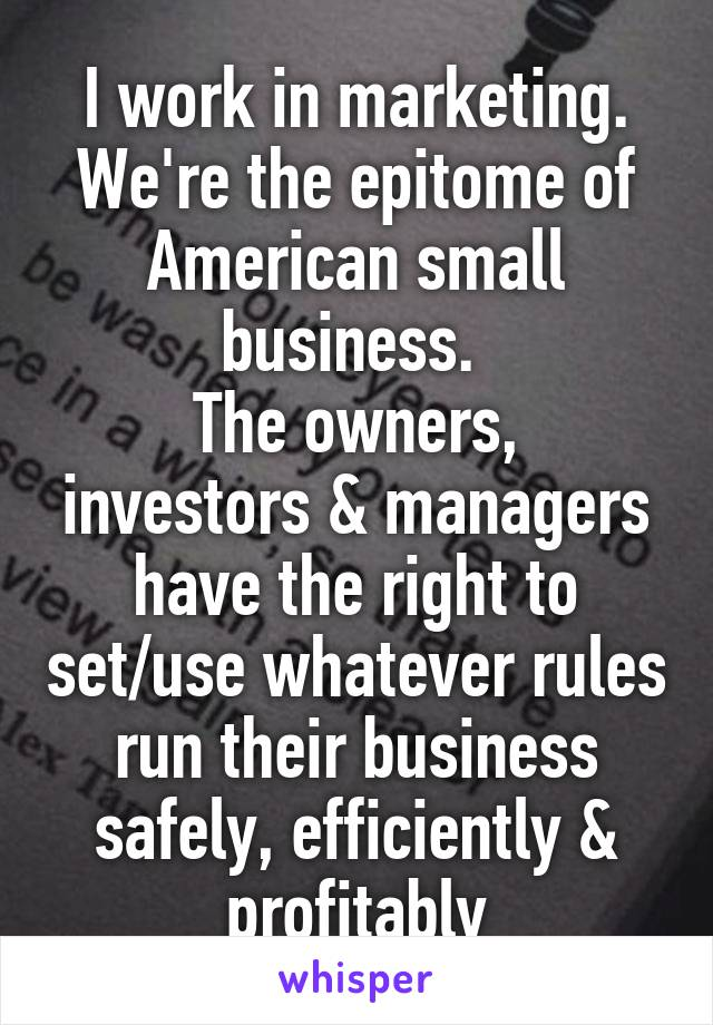 I work in marketing. We're the epitome of American small business.  The owners, investors & managers have the right to set/use whatever rules run their business safely, efficiently & profitably