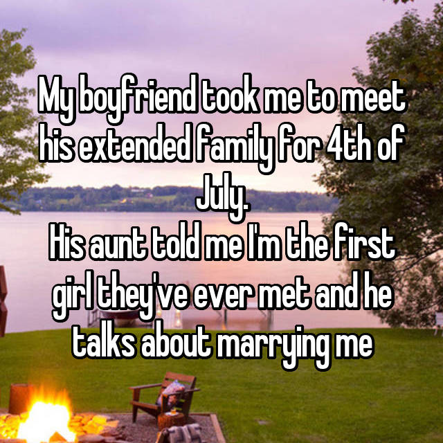 My boyfriend took me to meet his extended family for 4th of July. His aunt told me I'm the first girl they've ever met and he talks about marrying me