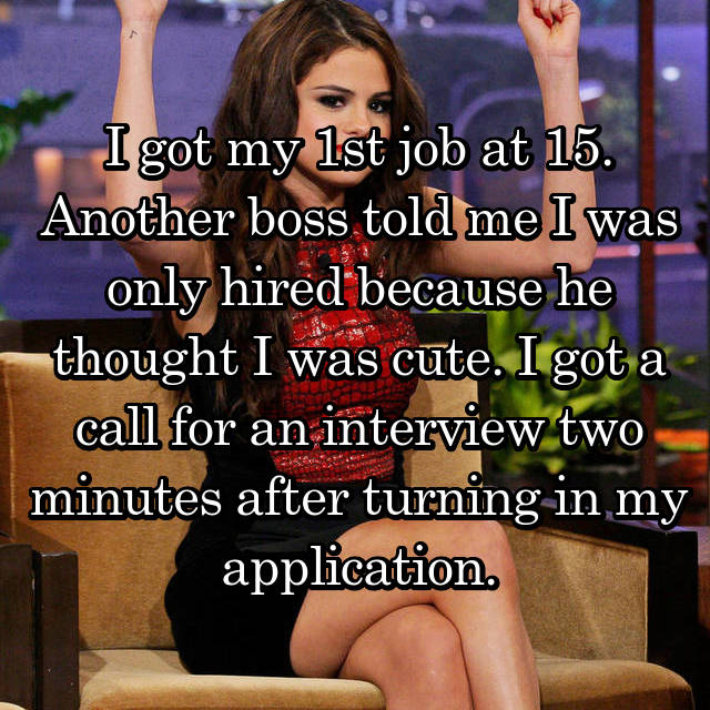 I got my 1st job at 15. Another boss told me I was only hired because he thought I was cute. I got a call for an interview two minutes after turning in my application.