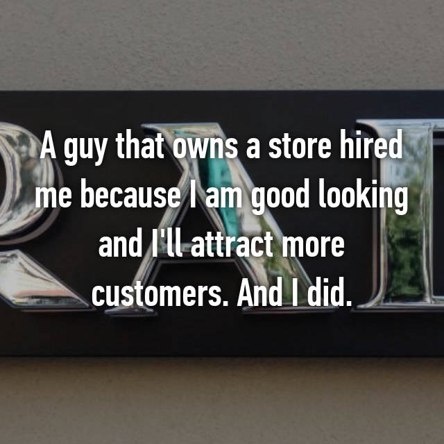 A guy that owns a store hired me because I am good looking and I'll attract more customers. And I did.